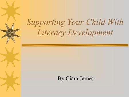 Supporting Your Child With Literacy Development By Ciara James.
