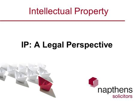 Intellectual Property IP: A Legal Perspective. Welcome Introduction – Benjamin Dredge & Napthens LLP Section 1 - Authorship & Ownership of IP –Overall.