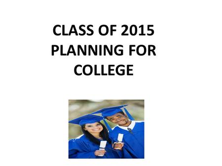 CLASS OF 2015 PLANNING FOR COLLEGE. YOU SHOULD BEGIN THE COLLEGE SEARCH PROCESS THE SPRING OF YOUR JUNIOR YEAR THERE IS A LOT TO DO!