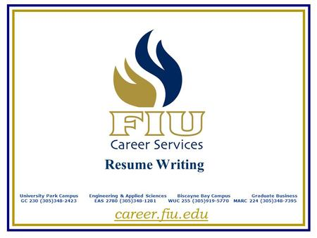 Resume Writing University Park Campus Engineering & Applied Sciences Biscayne Bay Campus Graduate Business GC 230 (305)348-2423 EAS 2780 (305)348-1281.