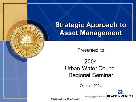 Privileged and Confidential Strategic Approach to Asset Management Presented to October 2004 2004 Urban Water Council Regional Seminar.