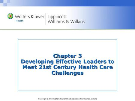 Copyright © 2014 Wolters Kluwer Health | Lippincott Williams & Wilkins Chapter 3 Developing Effective Leaders to Meet 21st Century Health Care Challenges.