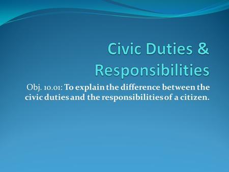 Obj. 10.01: To explain the difference between the civic duties and the responsibilities of a citizen.