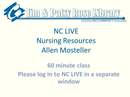 NC LIVE Nursing Resources Allen Mosteller 60 minute class Please log in to NC LIVE in a separate window.