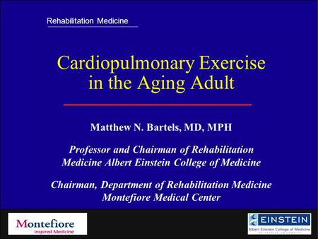 Rehabilitation Medicine Cardiopulmonary <strong>Exercise</strong> in the Aging Adult Matthew N. Bartels, MD, MPH Professor and Chairman of Rehabilitation Medicine Albert.
