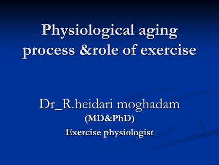Physiological aging process &role of <strong>exercise</strong> Dr_R.heidari moghadam (MD&PhD) <strong>Exercise</strong> physiologist.