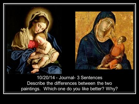 10/20/14 - Journal- 3 Sentences Describe the differences between the two paintings. Which one do you like better? Why?