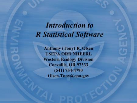 Introduction to R Statistical Software Anthony (Tony) R. Olsen USEPA ORD NHEERL Western Ecology Division Corvallis, OR 97333 (541) 754-4790