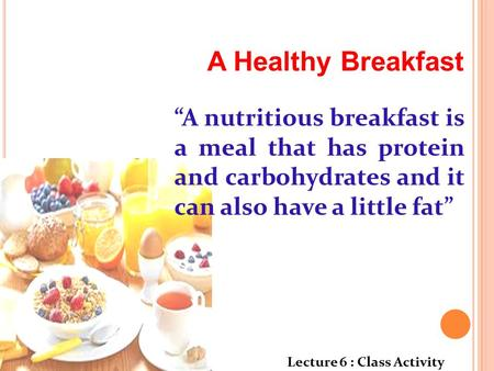 "A Healthy Breakfast ""A nutritious breakfast is a meal that has protein and carbohydrates and it can also have a little fat"" Lecture 6 : Class Activity."
