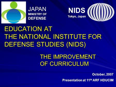 EDUCATION AT THE NATIONAL INSTITUTE FOR DEFENSE STUDIES (NIDS) THE IMPROVEMENT OF CURRICULUM NIDS Tokyo, Japan JAPAN MINISTRY OF DEFENSE October, 2007.