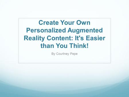 Create Your Own Personalized Augmented Reality Content: It's Easier than You Think! By Courtney Pepe.