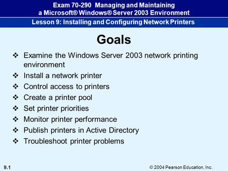 9.1 © 2004 Pearson Education, Inc. Exam 70-290 Managing and Maintaining a Microsoft® Windows® Server 2003 Environment Lesson 9: Installing and Configuring.