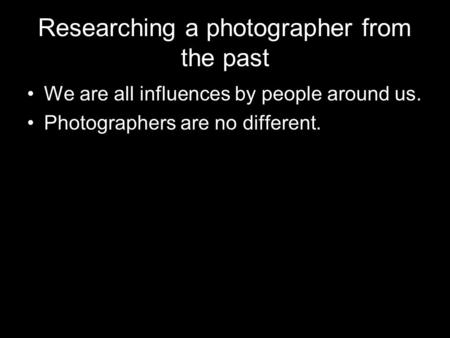 Researching a photographer from the past We are all influences by people around us. Photographers are no different.