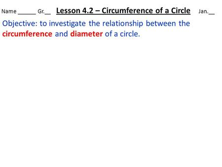 Name ______ Gr.__ Lesson 4.2 – Circumference of a Circle Jan.__ Objective: to investigate the relationship between the circumference and diameter of a.
