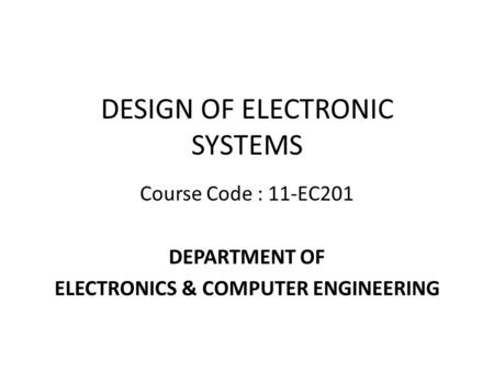 DESIGN OF ELECTRONIC SYSTEMS Course Code : 11-EC201 DEPARTMENT OF ELECTRONICS & COMPUTER ENGINEERING.