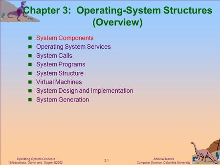 Abhinav Kamra Computer Science, Columbia University 3.1 Operating System Concepts Silberschatz, Galvin and Gagne  2002 Chapter 3: Operating-System Structures.
