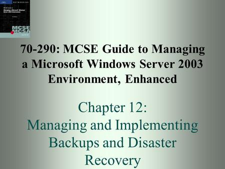 70-290: MCSE Guide to Managing a Microsoft Windows Server 2003 Environment, Enhanced Chapter 12: Managing and Implementing Backups and Disaster Recovery.