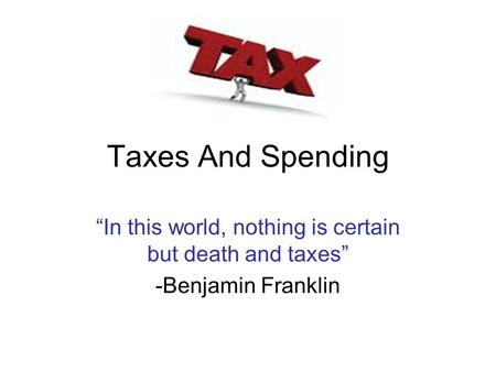"Taxes And Spending ""In this world, nothing is certain but death and taxes"" -Benjamin Franklin."