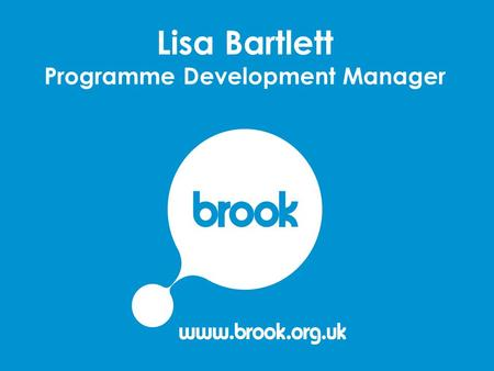 Lisa Bartlett Programme Development Manager. Brook – a snapshot Over 45 years experience working with young people Leading provider of sexual health services.