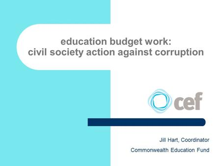 Education budget work: civil society action against corruption Jill Hart, Coordinator Commonwealth Education Fund.