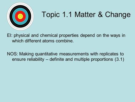 Topic 1.1 Matter & Change EI: physical and chemical properties depend on the ways in which different atoms combine. NOS: Making quantitative measurements.
