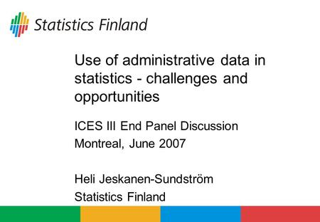 Use of administrative data in statistics - challenges and opportunities ICES III End Panel Discussion Montreal, June 2007 Heli Jeskanen-Sundström Statistics.
