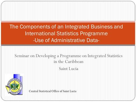 Seminar on Developing a Programme on Integrated Statistics in the Caribbean Saint Lucia The Components of an Integrated Business and International Statistics.