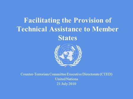 Facilitating the Provision of Technical Assistance to Member States Counter-Terrorism Committee Executive Directorate (CTED) United Nations 21 July 2010.