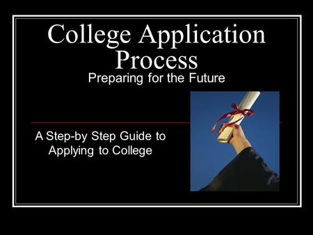 College Application Process Preparing for the Future A Step-by Step Guide to Applying to College.