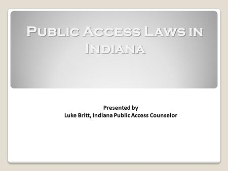 Public Access Laws in Indiana Presented by Luke Britt, Indiana Public Access Counselor.