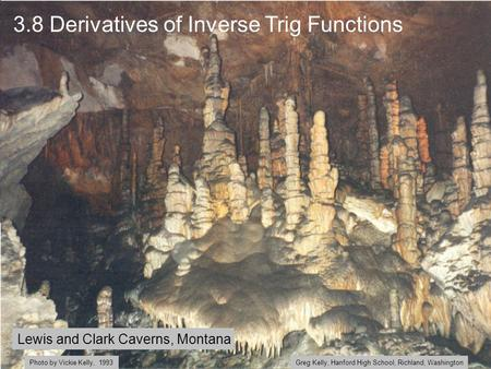 3.8 Derivatives of Inverse Trig Functions Lewis and Clark Caverns, Montana Greg Kelly, Hanford High School, Richland, WashingtonPhoto by Vickie Kelly,