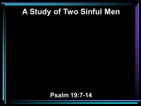 A Study of Two Sinful Men Psalm 19:7-14. 7 The law of the LORD is perfect, converting the soul; The testimony of the LORD is sure, making wise the simple;