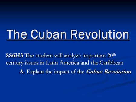 The Cuban Revolution SS6H3 The student will analyze important 20 th century issues in Latin America and the Caribbean A. Explain the impact of the Cuban.