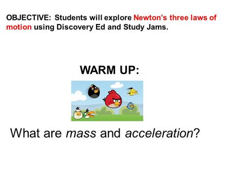 OBJECTIVE: Students will explore Newton's three laws of motion using Discovery Ed and Study Jams. WARM UP: What are mass and acceleration?