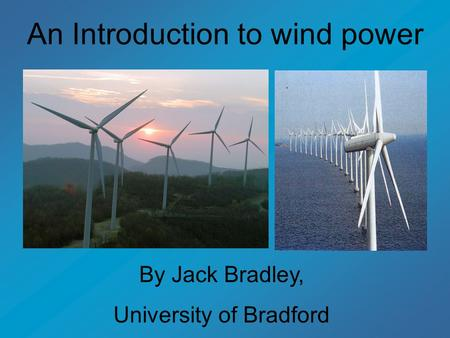 An Introduction to wind power By Jack Bradley, University of Bradford.
