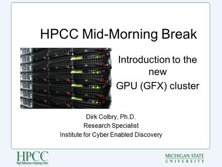 HPCC Mid-Morning Break Dirk Colbry, Ph.D. Research Specialist Institute for Cyber Enabled Discovery Introduction to the new GPU (GFX) cluster.