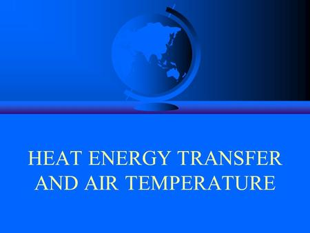 HEAT ENERGY TRANSFER AND AIR TEMPERATURE. As we have seen, Earth's Weather and Climate are the results of the intricate interrelationships between the.
