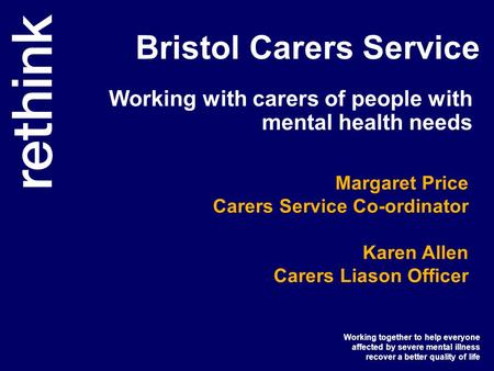 Working together to help everyone affected by severe mental illness recover a better quality of life Bristol Carers Service Working with carers of people.