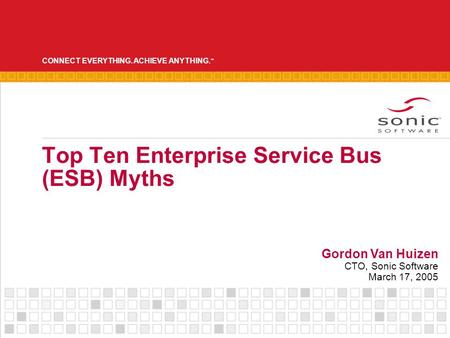 CONNECT EVERYTHING. ACHIEVE ANYTHING. ™ Top Ten Enterprise Service Bus (ESB) Myths Gordon Van Huizen CTO, Sonic Software March 17, 2005.