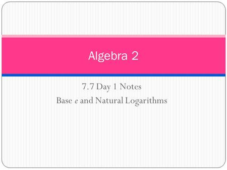 7.7 Day 1 Notes Base e and Natural Logarithms