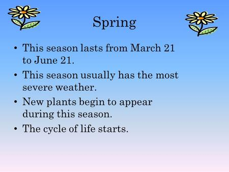 Spring This season lasts from March 21 to June 21. This season usually has the most severe weather. New plants begin to appear during this season. The.