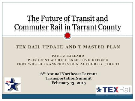 TEX RAIL UPDATE AND T MASTER PLAN PAUL J BALLARD PRESIDENT & CHIEF EXECUTIVE OFFICER FORT WORTH TRANSPORTATION AUTHORITY (THE T) 6 th Annual Northeast.