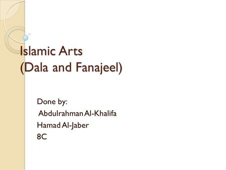 Islamic Arts (Dala and Fanajeel) Done by: Abdulrahman Al-Khalifa Hamad Al-Jaber 8C.