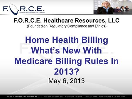 Home Health Billing What's New With Medicare Billing Rules In 2013? May 6, 2013 F.O.R.C.E. Healthcare Resources, LLC (Founded on Regulatory Compliance.