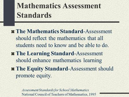 Mathematics Assessment Standards The Mathematics Standard-Assessment should reflect the mathematics that all students need to know and be able to do. The.