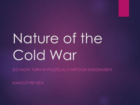 Nature of the Cold War DO NOW: TURN IN POLITICAL CARTOON ASSIGNMENT KAHOOT REVIEW.