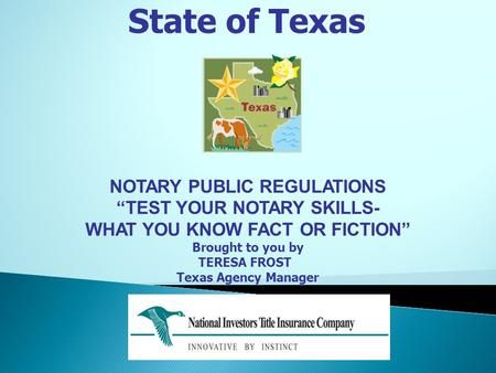 "State of Texas NOTARY PUBLIC REGULATIONS ""TEST YOUR NOTARY SKILLS- WHAT YOU KNOW FACT OR FICTION"" Brought to you by TERESA FROST Texas Agency Manager."