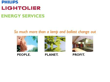 So much more than a lamp and ballast change out ENERGY SERVICES PEOPLE.PLANET.PROFIT.