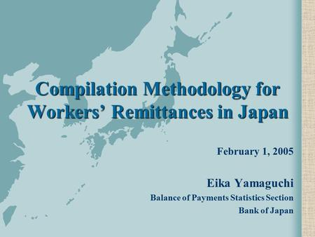 Compilation Methodology for Workers' Remittances in Japan February 1, 2005 Eika Yamaguchi Balance of Payments Statistics Section Bank of Japan.