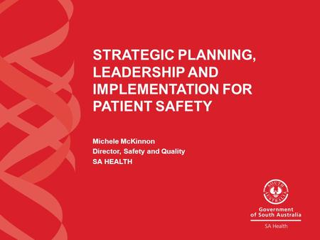 STRATEGIC PLANNING, LEADERSHIP AND IMPLEMENTATION FOR PATIENT SAFETY Michele McKinnon Director, Safety and Quality SA HEALTH.